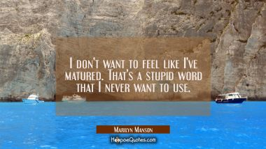 I don't want to feel like I've matured. That's a stupid word that I never want to use. Marilyn Manson Quotes