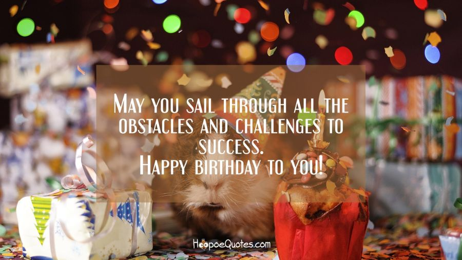 May you sail through all the obstacles and challenges to success. Happy birthday to you! Birthday Quotes