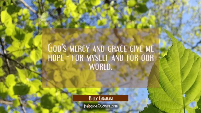 God's mercy and grace give me hope - for myself and for our world.