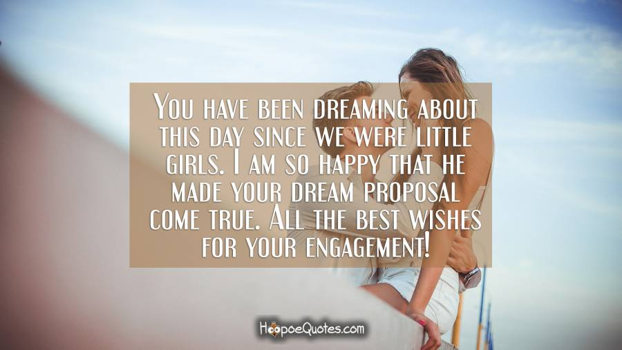 You have been dreaming about this day since we were little girls. I am so happy that he made your dream proposal come true. All the best wishes for your engagement! Engagement Quotes