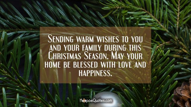Sending warm wishes to you and your family during this Christmas Season. May your home be blessed with love and happiness.