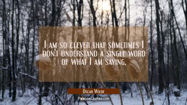 I am so clever that sometimes I don't understand a single word of what I am saying. Oscar Wilde Quotes