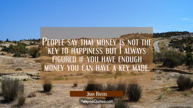 People say that money is not the key to happiness but I always figured if you have enough money you