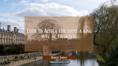 Look to Africa for there a king will be crowned.