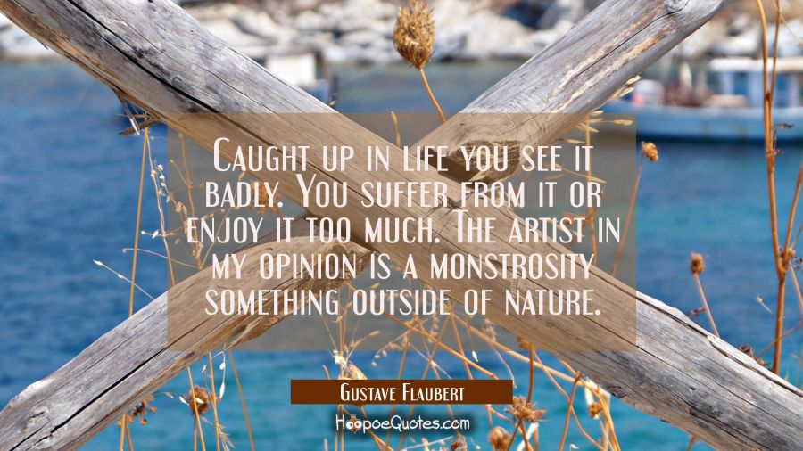 Caught up in life you see it badly. You suffer from it or enjoy it too much. The artist in my opini Gustave Flaubert Quotes