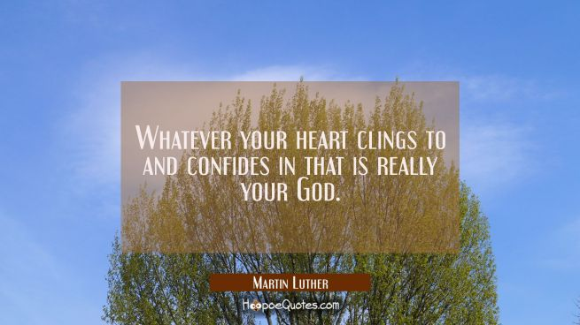 Whatever your heart clings to and confides in that is really your God.