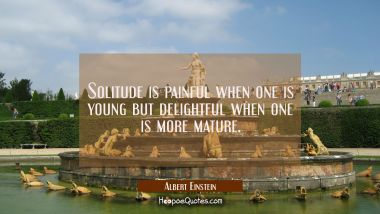 Solitude is painful when one is young but delightful when one is more mature.