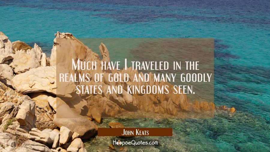 Much have I traveled in the realms of gold and many goodly states and kingdoms seen. John Keats Quotes