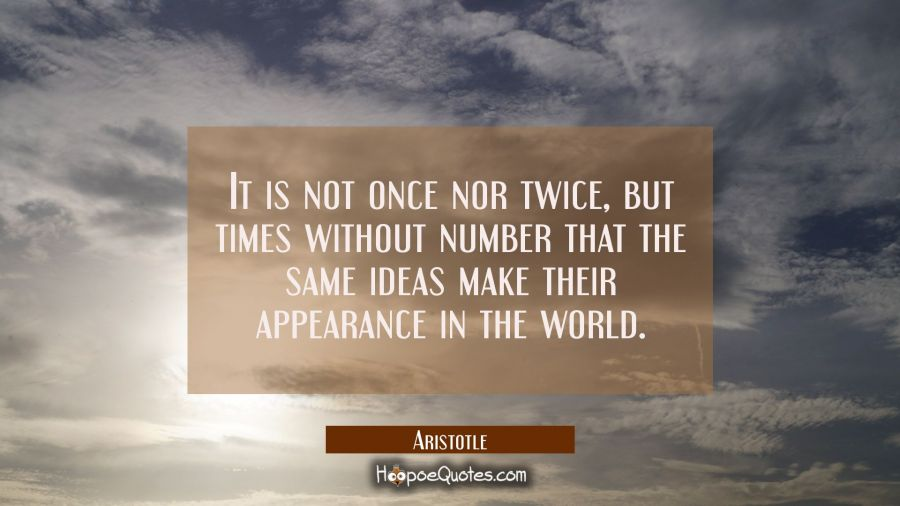 It is not once nor twice but times without number that the same ideas make their appearance in the Aristotle Quotes
