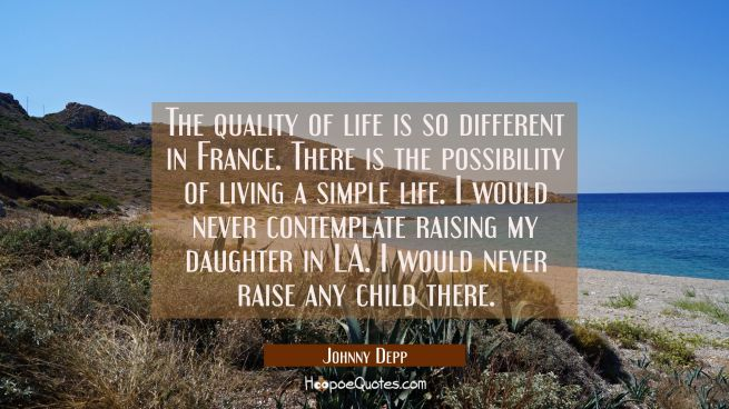 The quality of life is so different in France. There is the possibility of living a simple life. I