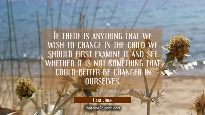 If there is anything that we wish to change in the child we should first examine it and see whether