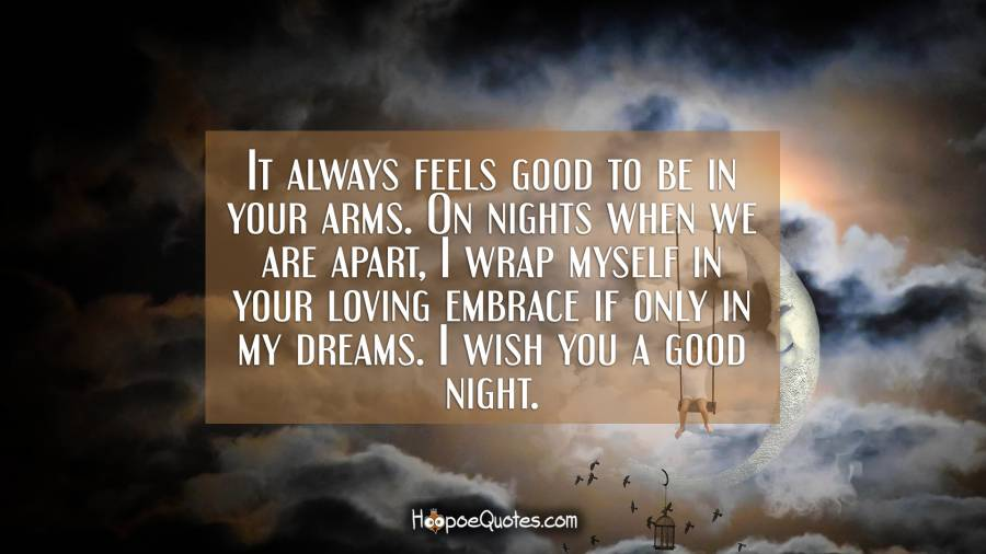 It always feels good to be in your arms. On nights when we are apart, I wrap myself in your loving embrace if only in my dreams. I wish you a good night. Good Night Quotes