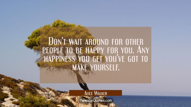 Don't wait around for other people to be happy for you. Any happiness you get you've got to make yo