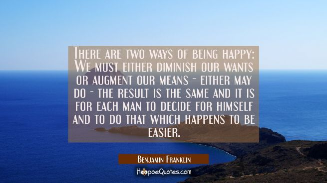 There are two ways of being happy: We must either diminish our wants or augment our means - either