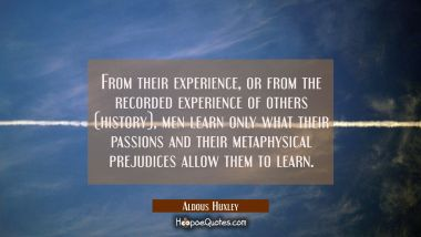 From their experience or from the recorded experience of others (history) men learn only what their Aldous Huxley Quotes