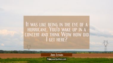 It was like being in the eye of a hurricane. You'd wake up in a concert and think Wow how did I get