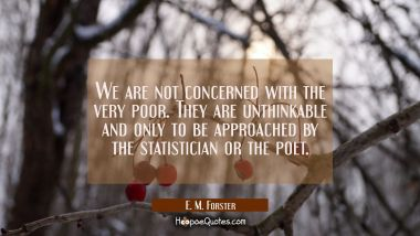 We are not concerned with the very poor. They are unthinkable and only to be approached by the stat