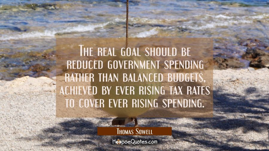 The real goal should be reduced government spending rather than balanced budgets achieved by ever r Thomas Sowell Quotes