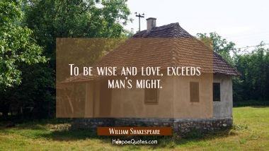 To be wise and love, Exceeds man's might