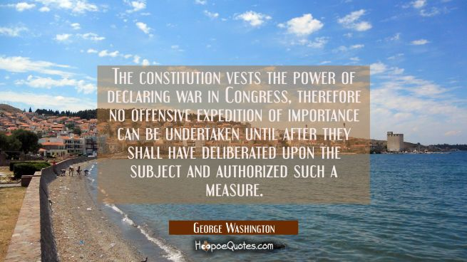 The constitution vests the power of declaring war in Congress, therefore no offensive expedition of