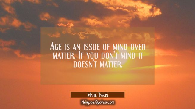 Age is an issue of mind over matter. If you don't mind it doesn't matter.