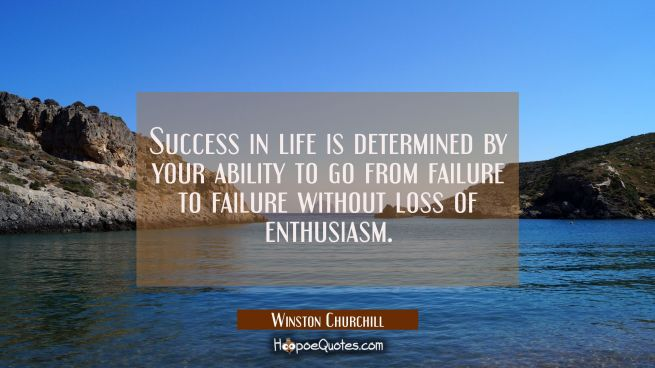 Success in life is determined by your ability to go from failure to failure without loss of enthusi