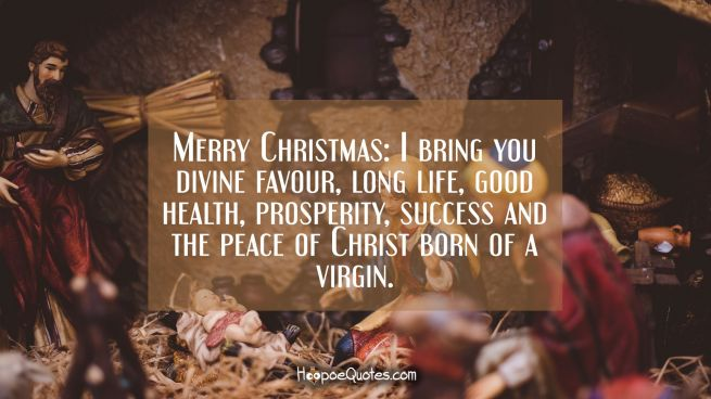 Merry Christmas: I bring you divine favour, long life, good health, prosperity, success and the peace of Christ born of a virgin.