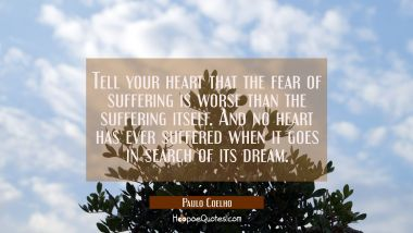 Tell your heart that the fear of suffering is worse than the suffering itself. And no heart has eve