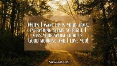 When I wake up in your arms, everything seems so right. I miss your warm cuddles. Good morning and I love you! Good Morning Quotes