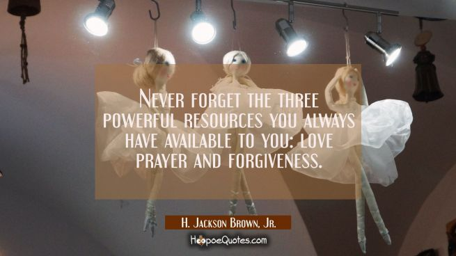 Never forget the three powerful resources you always have available to you: love prayer and forgive