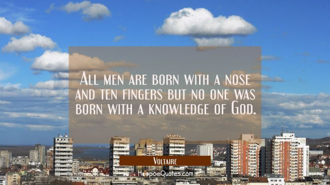 All men are born with a nose and ten fingers but no one was born with a knowledge of God.