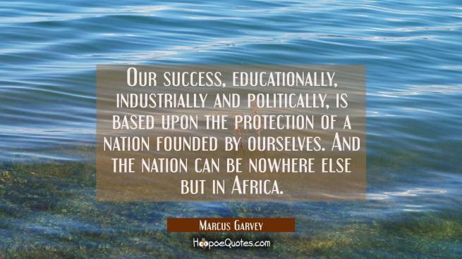 Our success educationally industrially and politically is based upon the protection of a nation fou