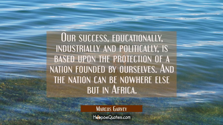 Our success educationally industrially and politically is based upon the protection of a nation fou Marcus Garvey Quotes