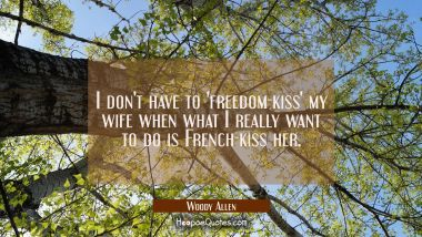 I don't have to 'freedom-kiss' my wife when what I really want to do is French-kiss her. Woody Allen Quotes