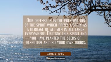 Our defense is in the preservation of the spirit which prizes liberty as a heritage of all men in a