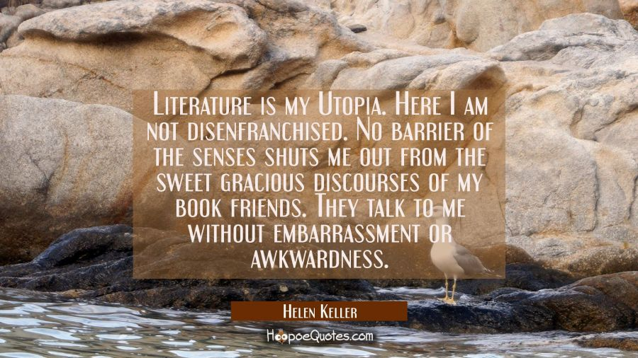 Literature is my Utopia. Here I am not disenfranchised. No barrier of the senses shuts me out from Helen Keller Quotes