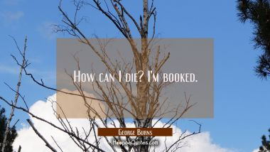How can I die? I'm booked.