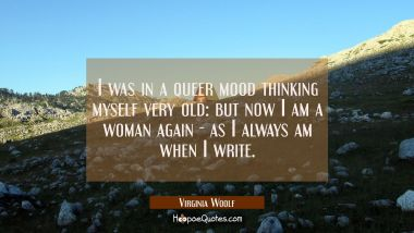 I was in a queer mood thinking myself very old: but now I am a woman again - as I always am when I