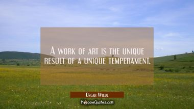 A work of art is the unique result of a unique temperament.