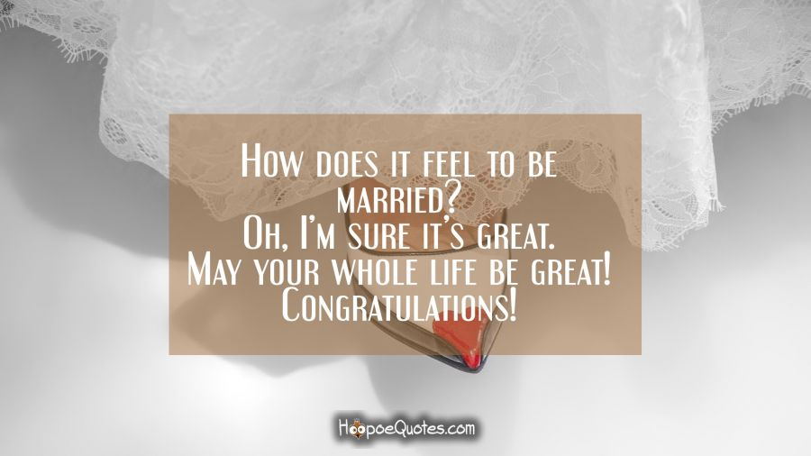 How does it feel to be married? Oh, I'm sure it's great. May your whole life be great! Congratulations! Wedding Quotes