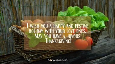 I wish you a happy and festive holiday with your love ones. May you have a joyous Thanksgiving! Thanksgiving Quotes