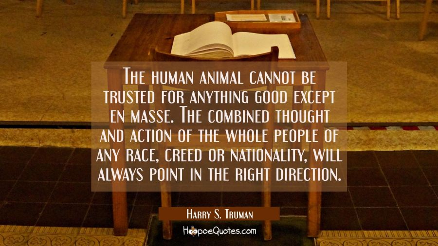 The human animal cannot be trusted for anything good except en masse. The combined thought and acti Harry S. Truman Quotes