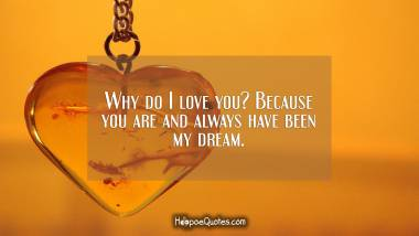 Why do I love you? Because you are and always have been my dream. I Love You Quotes