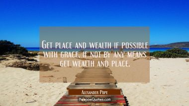 Get place and wealth if possible with grace, if not by any means get wealth and place.