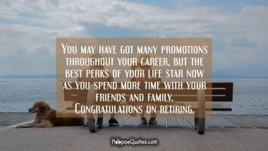You may have got many promotions throughout your career, but the best perks of your life star now as you spend more time with your friends and family. Congratulations on retiring.