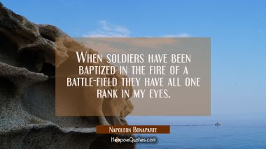 When soldiers have been baptized in the fire of a battle-field they have all one rank in my eyes.