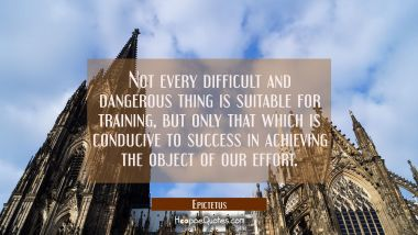 Not every difficult and dangerous thing is suitable for training but only that which is conducive t Epictetus Quotes