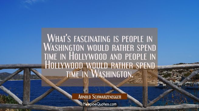 What's fascinating is people in Washington would rather spend time in Hollywood and people in Holly