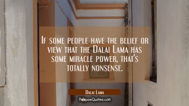 If some people have the belief or view that the Dalai Lama has some miracle power that's totally no Dalai Lama Quotes