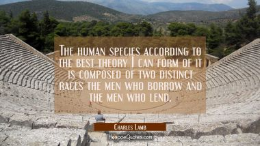 The human species according to the best theory I can form of it is composed of two distinct races t
